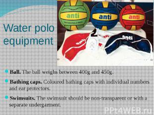 Water polo equipment Ball. The ball weighs between 400g and 450g. Bathing caps.
