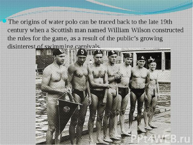 The origins of water polo can be traced back to the late 19th century when a Scottish man named William Wilson constructed the rules for the game, as a result of the public's growing disinterest of swimming carnivals.