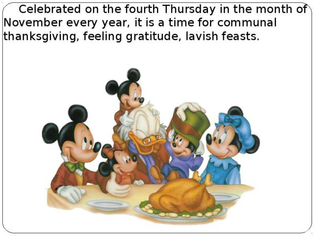 Celebrated on the fourth Thursday in the month of November every year, it is a time for communal thanksgiving, feeling gratitude, lavish feasts. Celebrated on the fourth Thursday in the month of November every year, it is a time for communal thanksg…