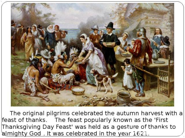 The original pilgrims celebrated the autumn harvest with a feast of thanks. The feast popularly known as the 'First Thanksgiving Day Feast' was held as a gesture of thanks to almighty God . It was celebrated in the year 1621.