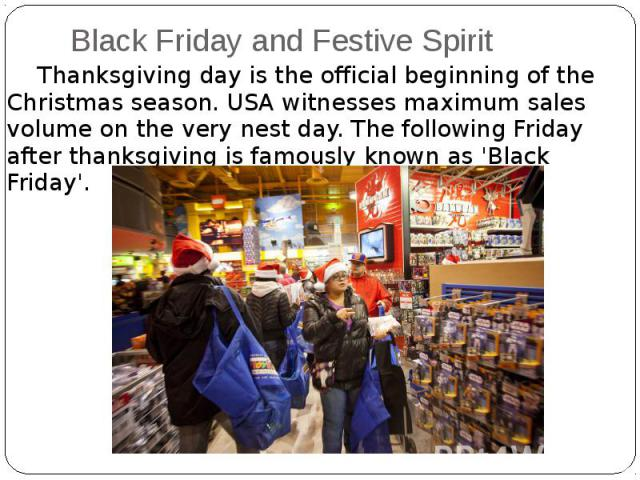 Black Friday and Festive Spirit Thanksgiving day is the official beginning of the Christmas season. USA witnesses maximum sales volume on the very nest day. The following Friday after thanksgiving is famously known as 'Black Friday'.