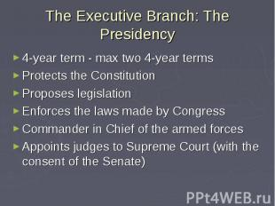 The Executive Branch: The Presidency 4-year term - max two 4-year terms Protects