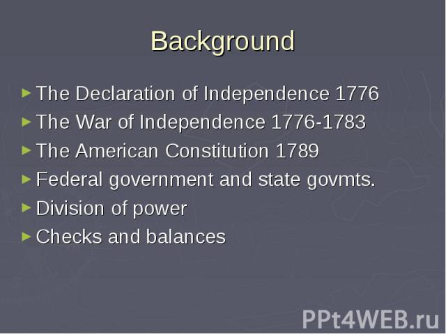 Background The Declaration of Independence 1776 The War of Independence 1776-1783 The American Constitution 1789 Federal government and state govmts. Division of power Checks and balances