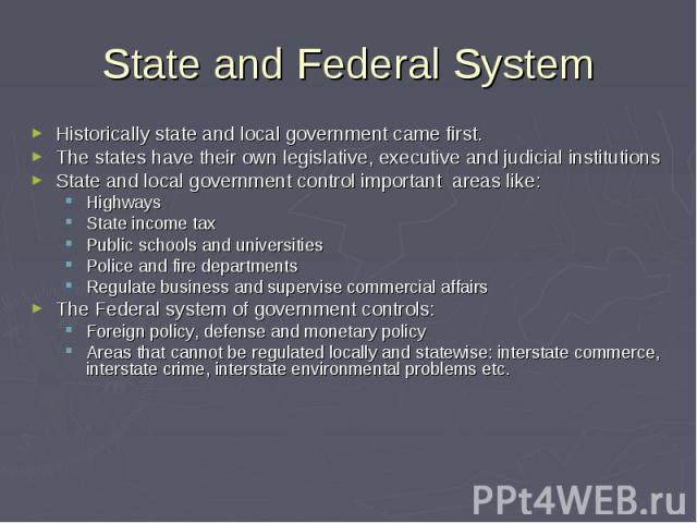 State and Federal System Historically state and local government came first. The states have their own legislative, executive and judicial institutions State and local government control important areas like: Highways State income tax Public schools…