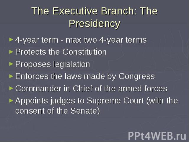 The Executive Branch: The Presidency 4-year term - max two 4-year terms Protects the Constitution Proposes legislation Enforces the laws made by Congress Commander in Chief of the armed forces Appoints judges to Supreme Court (with the consent of th…
