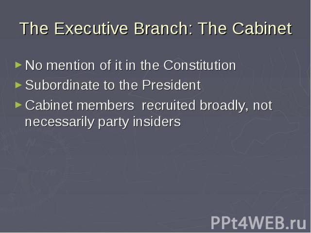 The Executive Branch: The Cabinet No mention of it in the Constitution Subordinate to the President Cabinet members recruited broadly, not necessarily party insiders