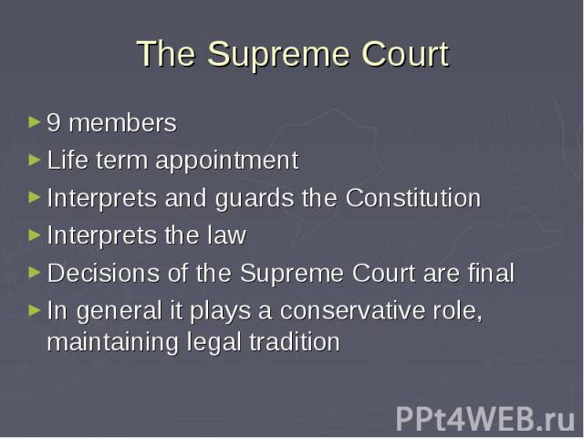 The Supreme Court 9 members Life term appointment Interprets and guards the Constitution Interprets the law Decisions of the Supreme Court are final In general it plays a conservative role, maintaining legal tradition