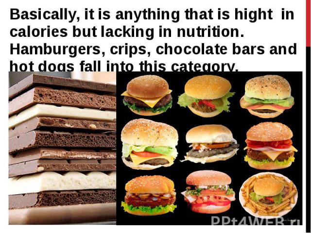 Basically, it is anything that is hight in calories but lacking in nutrition. Hamburgers, crips, chocolate bars and hot dogs fall into this category. Basically, it is anything that is hight in calories but lacking in nutrition. Hamburgers, crips, ch…
