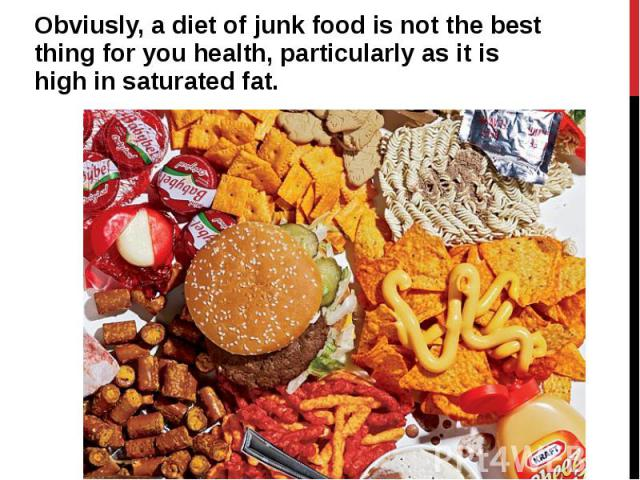 Obviusly, a diet of junk food is not the best thing for you health, particularly as it is high in saturated fat. Obviusly, a diet of junk food is not the best thing for you health, particularly as it is high in saturated fat.
