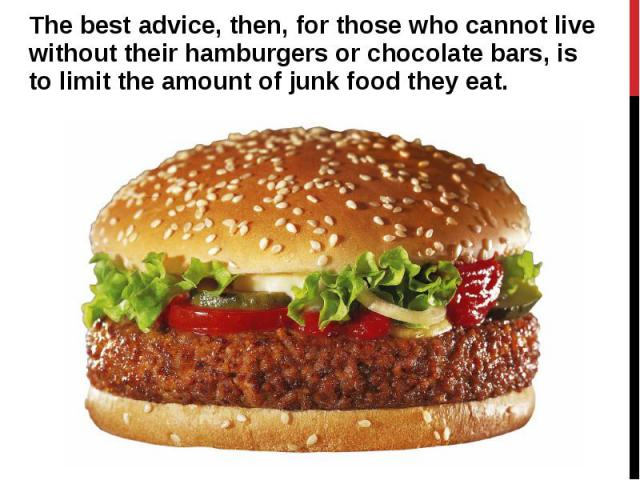 The best advice, then, for those who cannot live without their hamburgers or chocolate bars, is to limit the amount of junk food they eat. The best advice, then, for those who cannot live without their hamburgers or chocolate bars, is to limit the a…