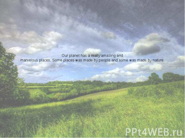 Our planet has a really amazing and marvelous places. Some places was made by people and some was made by nature.
