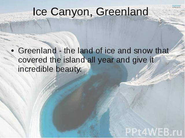 Ice Canyon, Greenland Greenland - the land of ice and snow that covered the island all year and give it incredible beauty.