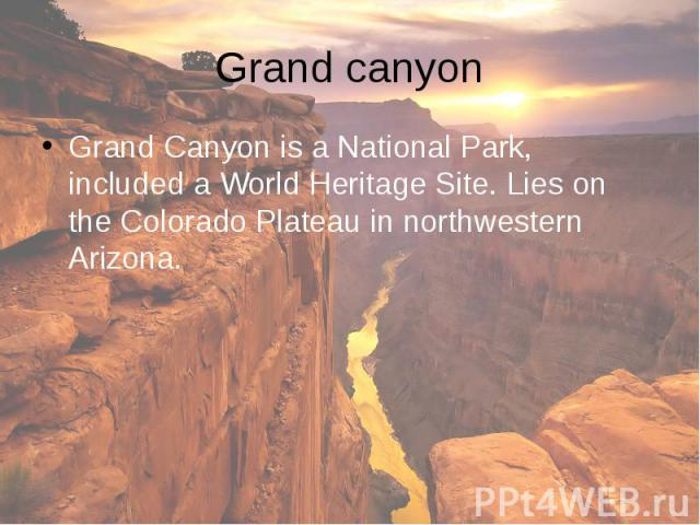 Grand canyon Grand Canyon is a National Park, included a World Heritage Site. Lies on the Colorado Plateau in northwestern Arizona.