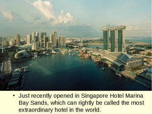 Just recently opened in Singapore Hotel Marina Bay Sands, which can rightly be c