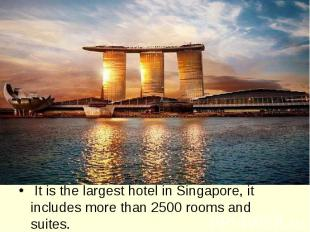 It is the largest hotel in Singapore, it includes more than 2500 rooms and suite