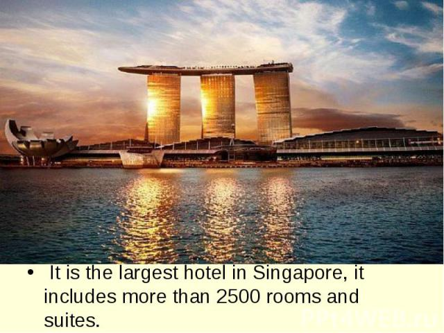 It is the largest hotel in Singapore, it includes more than 2500 rooms and suites.