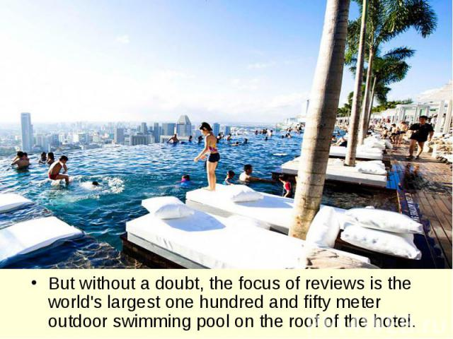 But without a doubt, the focus of reviews is the world's largest one hundred and fifty meter outdoor swimming pool on the roof of the hotel.