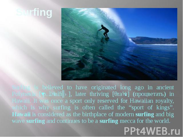 """Surfing Surfing is believed to have originated long ago in ancient Polynesia [ˌpɔlɪ'niːʒə], later thriving [θraɪv] (процветать) in Hawaii. It was once a sport only reserved for Hawaiian royalty, which is why surfing is often called the """"sport of kin…"""