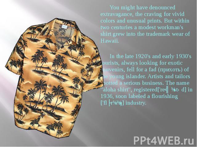 You might have denounced extravagance, the craving for vivid colors and unusual prints. But within two centuries a modest workman's shirt grew into the trademark wear of Hawaii. You might have denounced extravagance, the craving for vivid colors and…