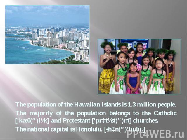 The population of the Hawaiian Islands is 1.3 million people. The population of the Hawaiian Islands is 1.3 million people. The majority of the population belongs to the Catholic ['kæθ(ə)lɪk] and Protestant ['prɔtɪst(ə)nt] churches. The national cap…