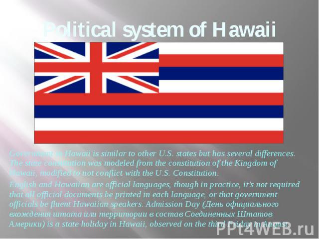 Political system of Hawaii Government in Hawaii is similar to other U.S. states but has several differences. The state constitution was modeled from the constitution of the Kingdom of Hawaii, modified to not conflict with the U.S. Constitution. Engl…