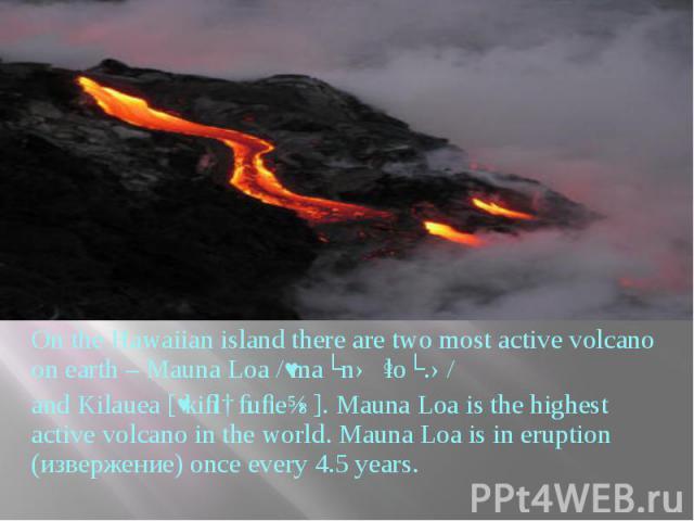 On the Hawaiian island there are two most active volcano on earth – Mauna Loa /ˌmaʊnəˈloʊ.ə/ On the Hawaiian island there are two most active volcano on earth – Mauna Loa /ˌmaʊnəˈloʊ.ə/ and Kilauea [ˌkiːlɑːuː'eɪə]. Mauna Loa is the highe…