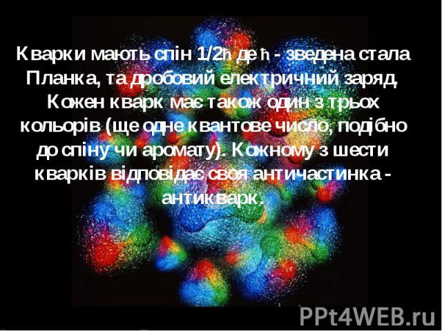 Кварки мають спін 1/2ħ де ħ - зведена стала Планка, та дробовий електричний заряд. Кожен кварк має також один з трьох кольорів (ще одне квантове число, подібно до спіну чи аромату). Кожному з шести кварків відповідає своя античастинка - антикварк.