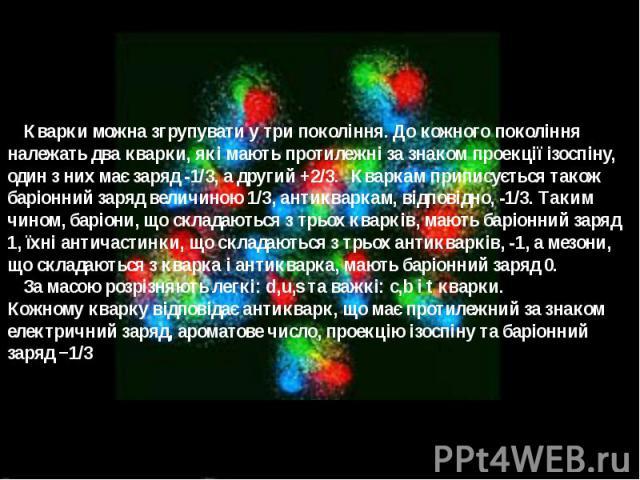 Кварки можна згрупувати у три покоління. До кожного покоління належать два кварки, які мають протилежні за знаком проекції ізоспіну, один з них має заряд -1/3, а другий +2/3. Кваркам приписується також баріонний заряд величиною 1/3, антикваркам, від…