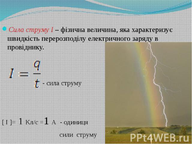 Сила струму І – фізична величина, яка характеризує швидкість перерозподілу електричного заряду в провіднику. - сила струму [ I ]= 1 Кл/с =1 А - одиниця сили струму