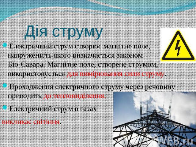 Дія струму Електричний струм створює магнітне поле, напруженість якого визначається законом Біо-Савара. Магнітне поле, створене струмом, використовується для вимірювання сили струму. Проходження електричного струму через речовину приводить до теплов…