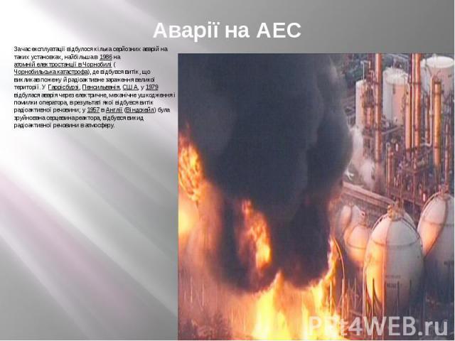 Аварії на АЕС 3а час експлуатації відбулося кілька серйозних аварій на таких установках, найбільша в 1986 на атомній електростанції в Чорнобилі (Чорнобильська катастрофа), де відбувся витік, що викликав пожежу й радіоактивне зараження великої терито…