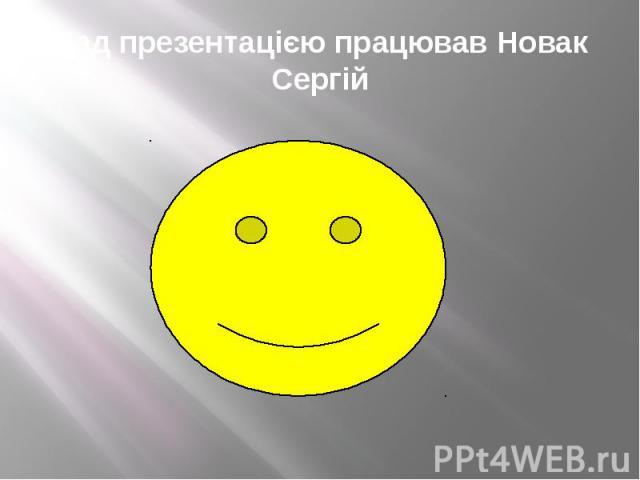 Над презентацією працював Новак Сергій