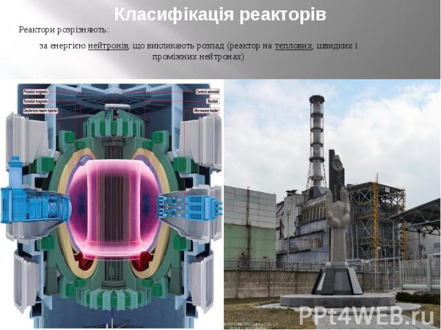 Класифікація реакторів Реактори розрізняють: за енергією нейтронів, що викликають розпад (реактор на теплових, швидких і проміжних нейтронах)