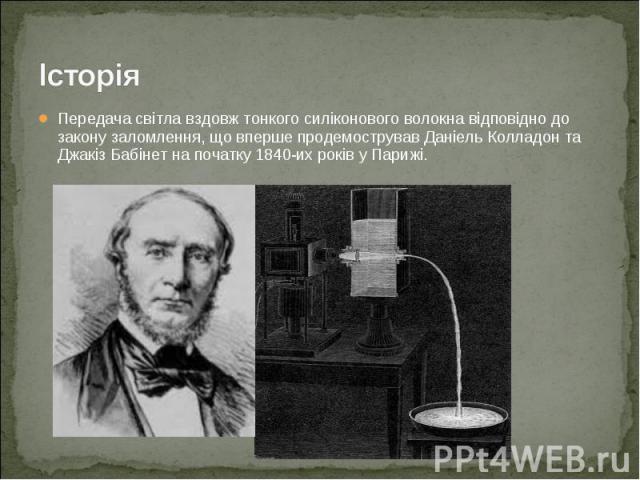 Передача світла вздовж тонкого силіконового волокна відповідно до закону заломлення, що вперше продемострував Даніель Колладон та Джакіз Бабінет на початку 1840-их років у Парижі. Передача світла вздовж тонкого силіконового волокна відповідно до зак…