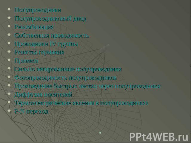 Полупроводники Полупроводники Полупроводниковый диод Рекомбинация Собственная проводимость Проводники IV группы Решетка германия Примеси Сильно легированные полупроводники Фотопроводимость полупроводников Прохождение быстрых частиц через полупроводн…