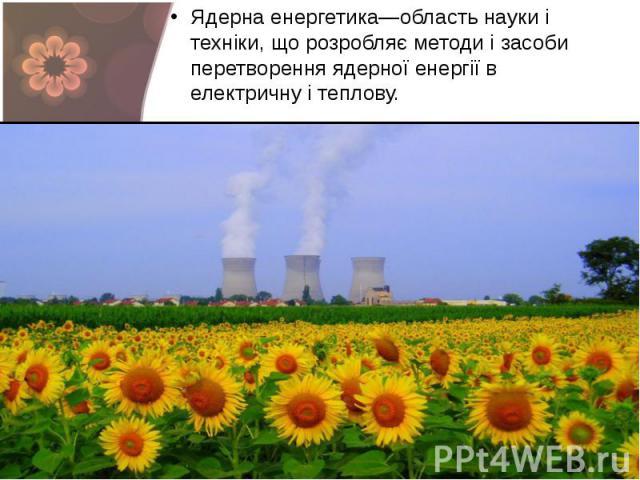 Ядерна енергетика—область науки і техніки, що розробляє методи і засоби перетворення ядерної енергії в електричну і теплову. Ядерна енергетика—область науки і техніки, що розробляє методи і засоби перетворення ядерної енергії в електричну і теплову.