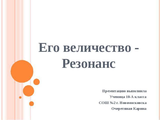 Его величество - Резонанс Презентацию выполнила Ученица 10-А класса СОШ №2 г. Новомосковска Очеретяная Карина