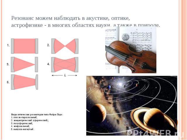 Резонанс можем наблюдать в акустике, оптике, астрофизике - в многих областях науки, а также в природе. Виды оптических резонаторов типа Фабри-Перо: 1. плоско-параллельный; 2. концентрический (сферический); 3. полусферический; 4. конфокальный; 5. вып…