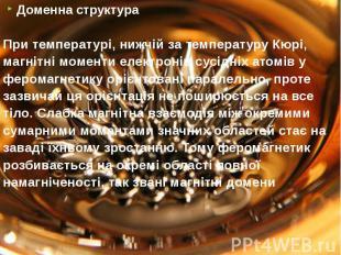 Доменна структура Доменна структура При температурі, нижчій за температуру Кюрі,
