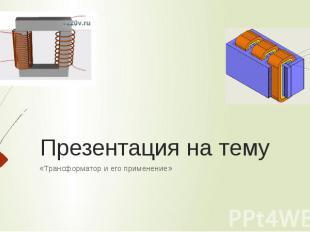 Презентация на тему «Трансформатор и его применение»