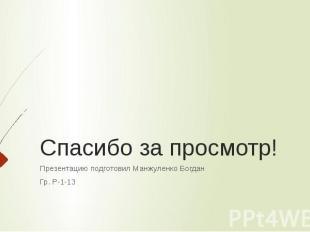 Спасибо за просмотр! Презентацию подготовил Манжуленко Богдан Гр. Р-1-13