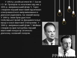 У 1954 р. російські вчені М. Г. Басов і О. М. Прохоров та незалежно від них у 19
