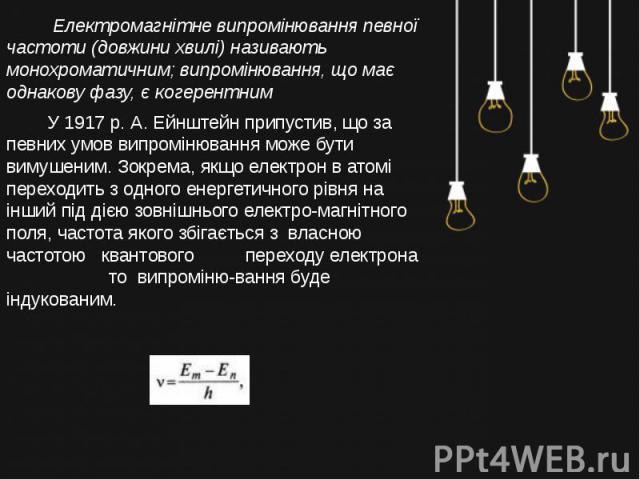 Електромагнітне випромінювання певної частоти (довжини хвилі) називають монохроматичним; випромінювання, що має однакову фазу, є когерентним У 1917 р. А. Ейнштейн припустив, що за певних умов випромінювання може бути вимушеним. Зокрема, якщо електро…