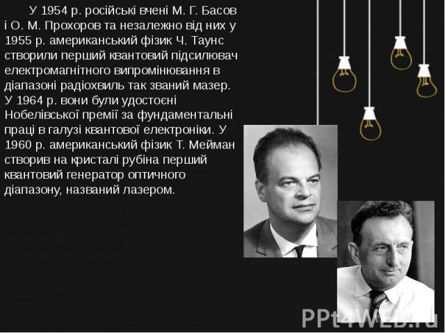 У 1954 р. російські вчені М. Г. Басов і О. М. Прохоров та незалежно від них у 1955 р. американський фізик Ч. Таунс створили перший квантовий підсилювач електромагнітного випромінювання в діапазоні радіохвиль так званий мазер. У 1964 р. вони були удо…