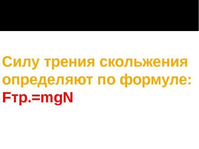 Силу трения скольжения определяют по формуле: Fтр.=mgN