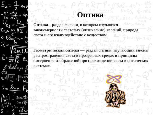 Оптика Оптика - раздел физики, в котором изучаются закономерности световых (оптических) явлений, природа света и его взаимодействие с веществом.