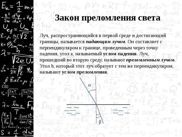 Закон преломления света Луч, распространяющийся в первой среде и достигающий границы, называется падающим лучом. Он составляет с перпендикуляром к границе, проведенным через точку падения, угол a, называемый углом падения. Луч, прошедший во вторую с…