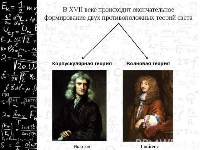 В XVII веке происходит окончательное формирование двух противоположных теорий света В XVII веке происходит окончательное формирование двух противоположных теорий света