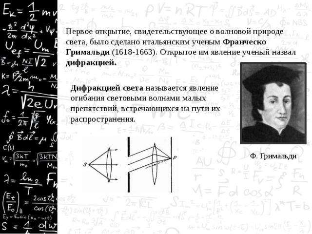 Первое открытие, свидетельствующее о волновой природе света, было сделано итальянским ученым Франческо Гримальди (1618-1663). Открытое им явление ученый назвал дифракцией. Первое открытие, свидетельствующее о волновой природе света, было сделано ита…