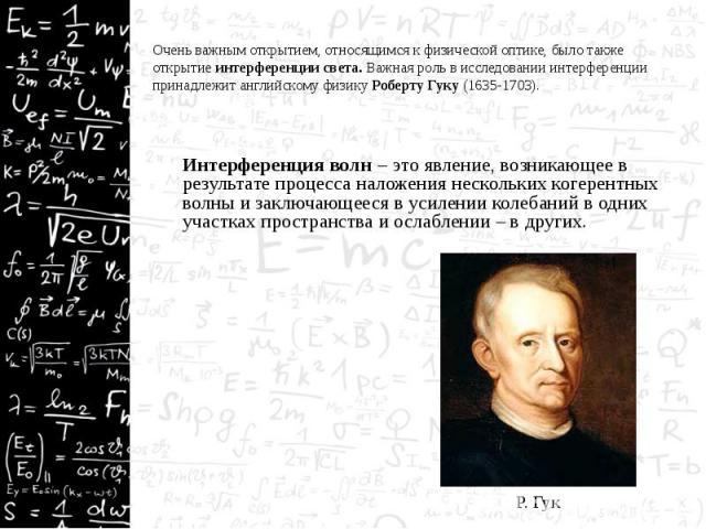 Очень важным открытием, относящимся к физической оптике, было также открытие интерференции света. Важная роль в исследовании интерференции принадлежит английскому физику Роберту Гуку (1635-1703). Очень важным открытием, относящимся к физической опти…